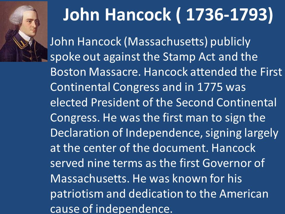 John Hancock ( 1736-1793) John Hancock (Massachusetts) publicly spoke out against the Stamp Act and the Boston Massacre.