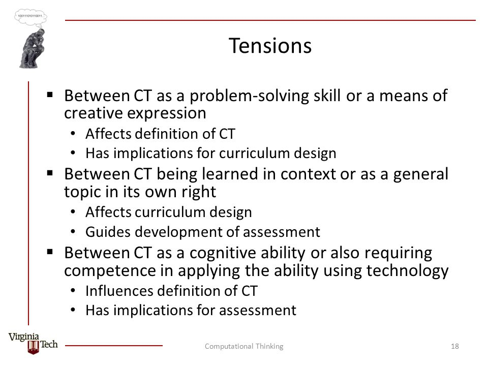Tensions  Between CT as a problem-solving skill or a means of creative expression Affects definition of CT Has implications for curriculum design  Between CT being learned in context or as a general topic in its own right Affects curriculum design Guides development of assessment  Between CT as a cognitive ability or also requiring competence in applying the ability using technology Influences definition of CT Has implications for assessment Computational Thinking18