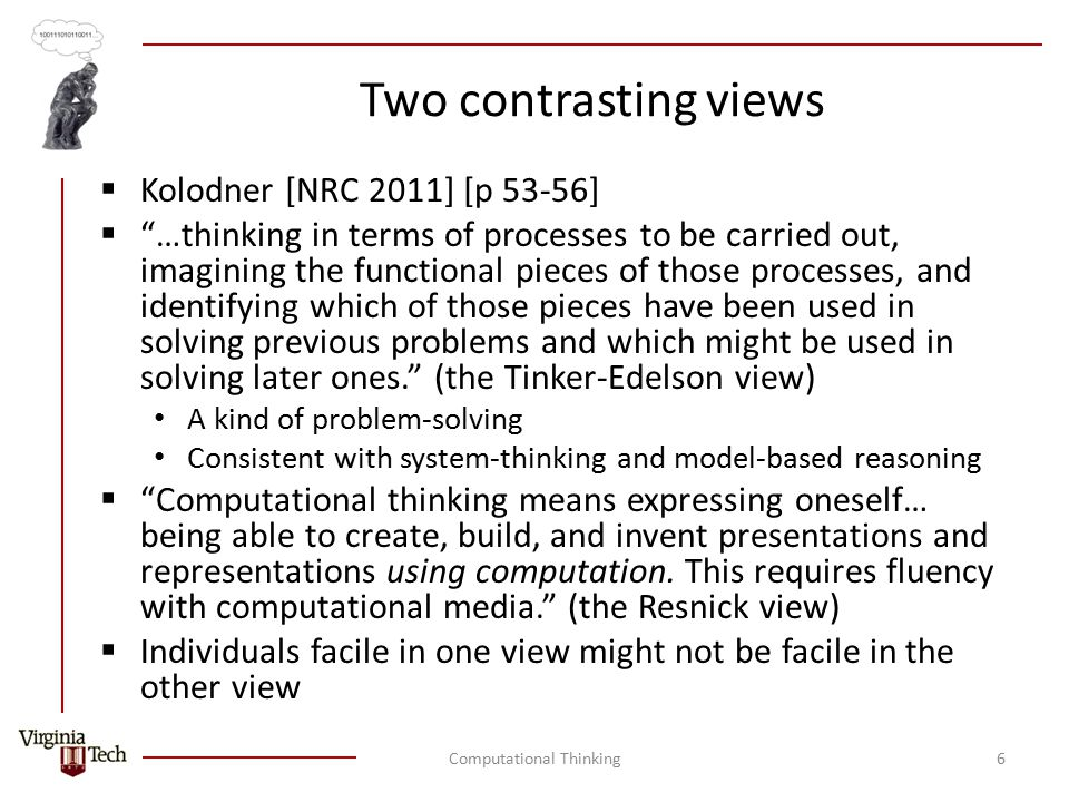 Two contrasting views  Kolodner [NRC 2011] [p 53-56]  …thinking in terms of processes to be carried out, imagining the functional pieces of those processes, and identifying which of those pieces have been used in solving previous problems and which might be used in solving later ones. (the Tinker-Edelson view) A kind of problem-solving Consistent with system-thinking and model-based reasoning  Computational thinking means expressing oneself… being able to create, build, and invent presentations and representations using computation.