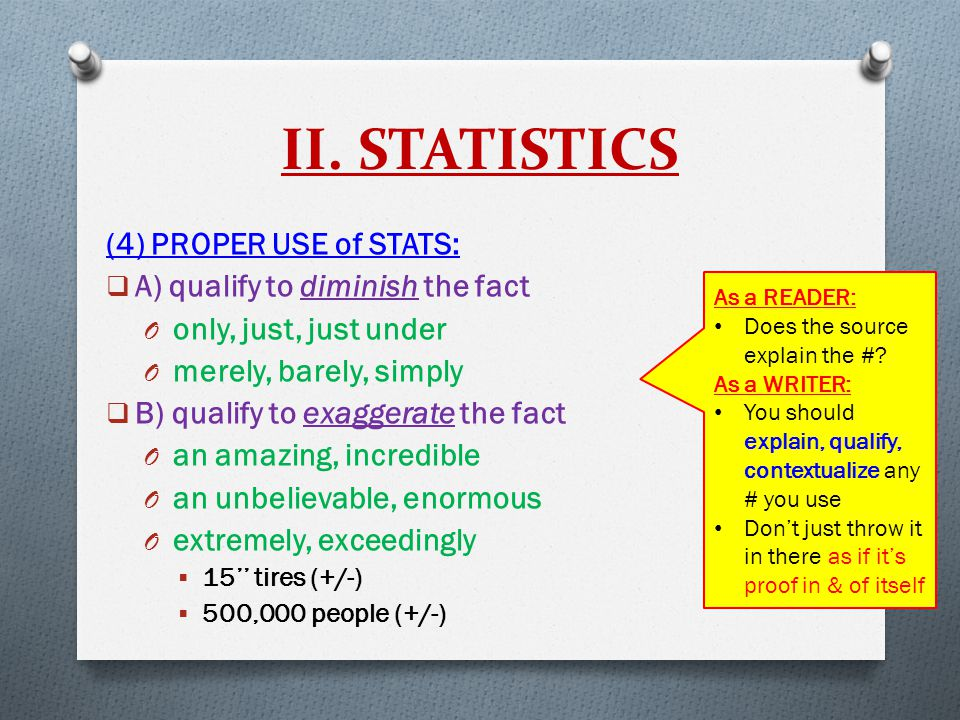 II. STATISTICS (4) PROPER USE of STATS:  A) qualify to diminish the fact O only, just, just under O merely, barely, simply  B) qualify to exaggerate