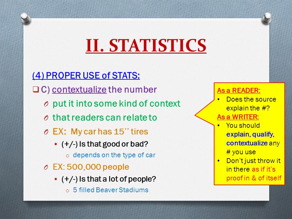 II. STATISTICS (4) PROPER USE of STATS:  C) contextualize the number O put it into some kind of context O that readers can relate to O EX: My car has