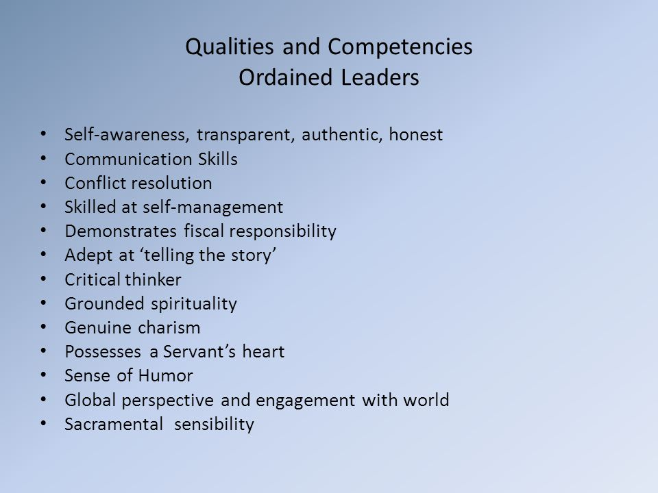 Qualities and Competencies Ordained Leaders Self-awareness, transparent, authentic, honest Communication Skills Conflict resolution Skilled at self-management Demonstrates fiscal responsibility Adept at 'telling the story' Critical thinker Grounded spirituality Genuine charism Possesses a Servant's heart Sense of Humor Global perspective and engagement with world Sacramental sensibility