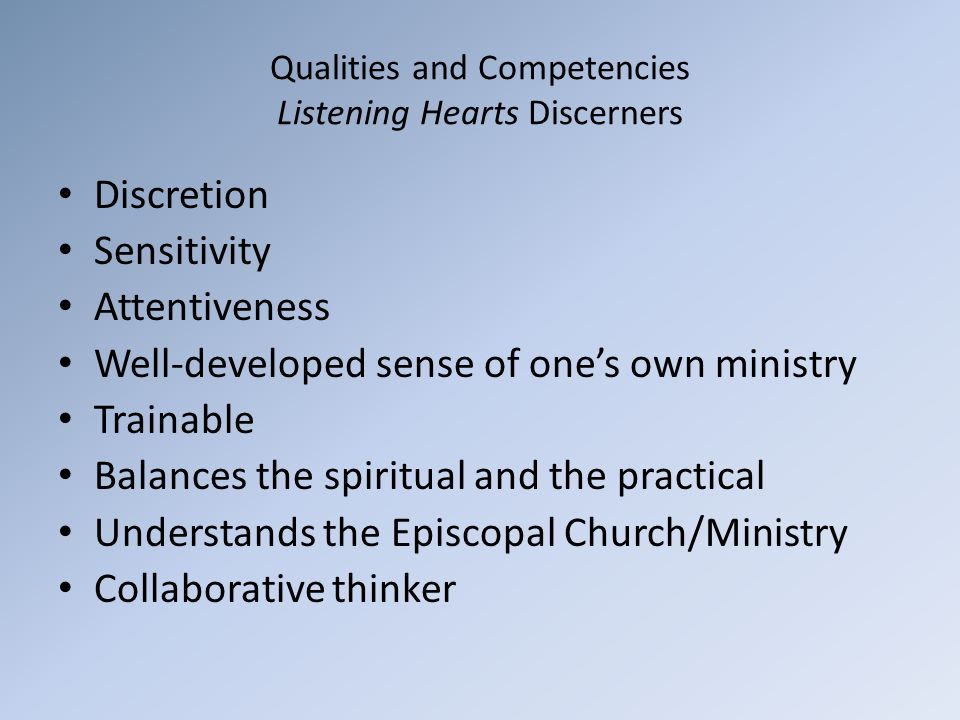 Qualities and Competencies Listening Hearts Discerners Discretion Sensitivity Attentiveness Well-developed sense of one's own ministry Trainable Balances the spiritual and the practical Understands the Episcopal Church/Ministry Collaborative thinker