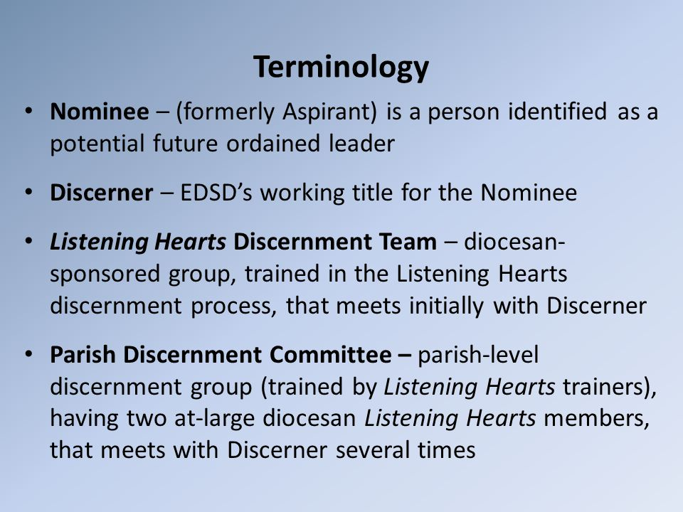 Terminology Nominee – (formerly Aspirant) is a person identified as a potential future ordained leader Discerner – EDSD's working title for the Nominee Listening Hearts Discernment Team – diocesan- sponsored group, trained in the Listening Hearts discernment process, that meets initially with Discerner Parish Discernment Committee – parish-level discernment group (trained by Listening Hearts trainers), having two at-large diocesan Listening Hearts members, that meets with Discerner several times