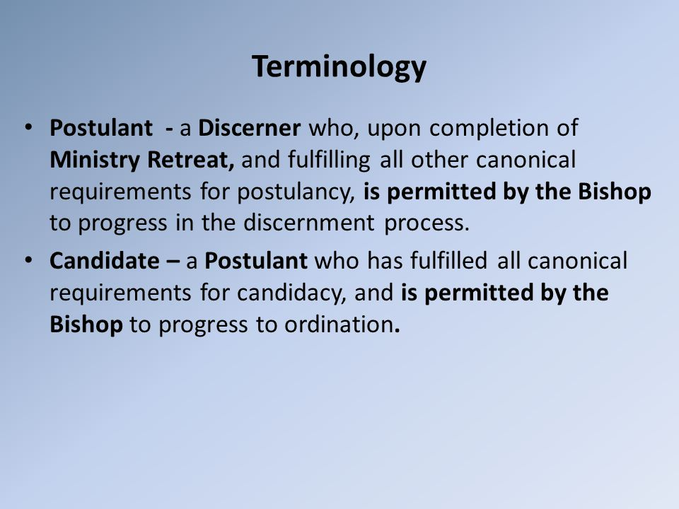 Terminology Postulant - a Discerner who, upon completion of Ministry Retreat, and fulfilling all other canonical requirements for postulancy, is permitted by the Bishop to progress in the discernment process.