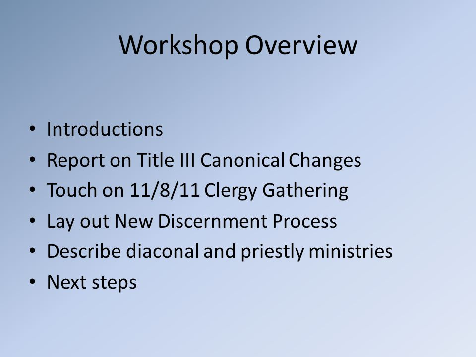 Workshop Overview Introductions Report on Title III Canonical Changes Touch on 11/8/11 Clergy Gathering Lay out New Discernment Process Describe diaconal and priestly ministries Next steps