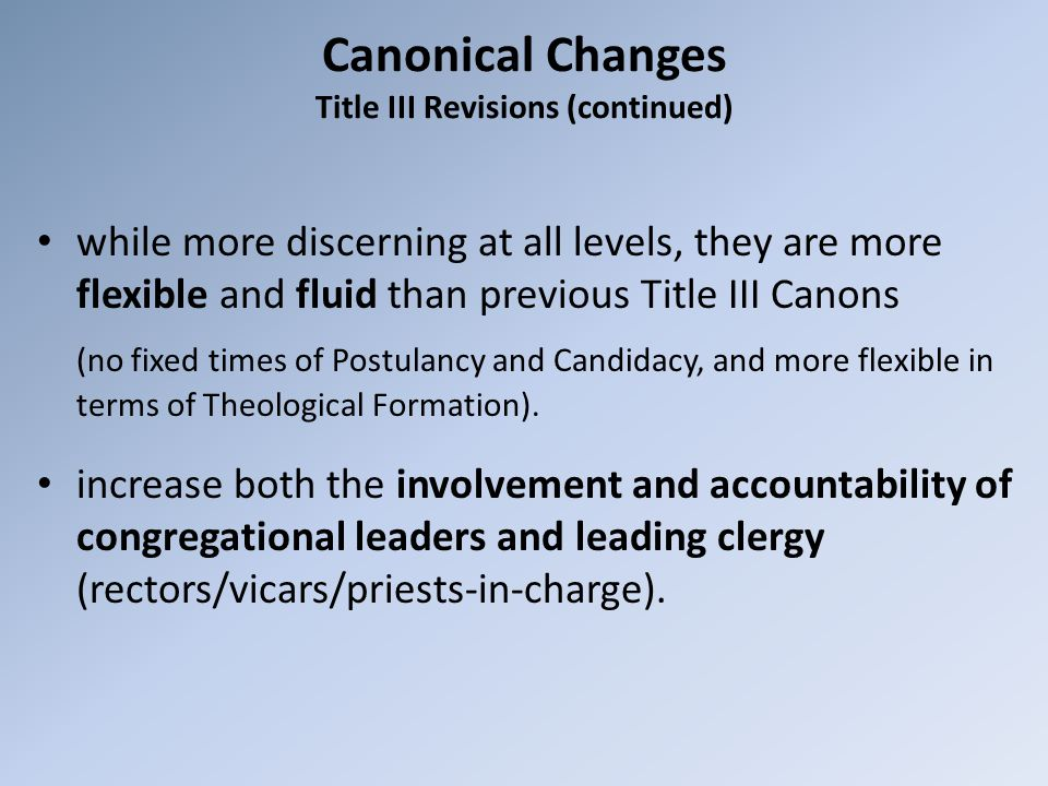 Canonical Changes Title III Revisions (continued) while more discerning at all levels, they are more flexible and fluid than previous Title III Canons (no fixed times of Postulancy and Candidacy, and more flexible in terms of Theological Formation).