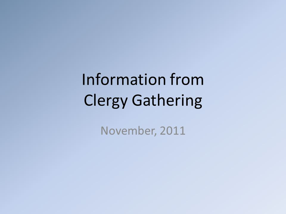 Information from Clergy Gathering November, 2011
