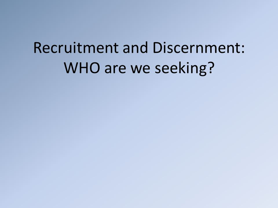 Recruitment and Discernment: WHO are we seeking?