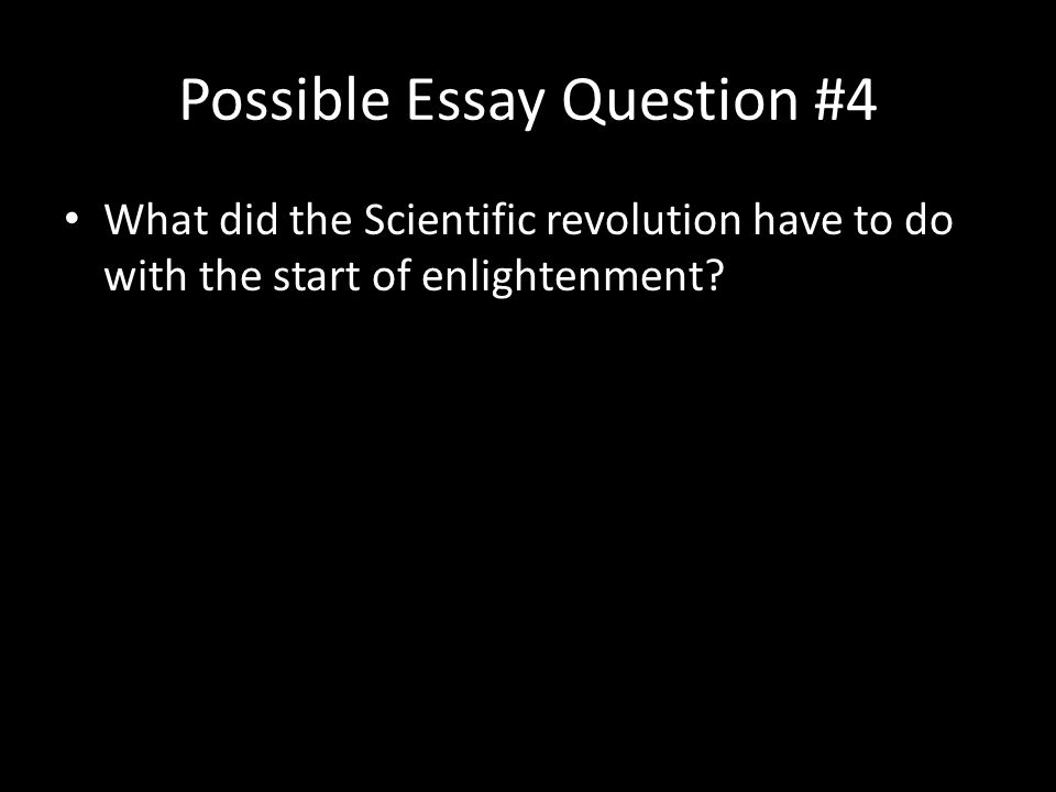 Possible Essay Question #4 What did the Scientific revolution have to do with the start of enlightenment