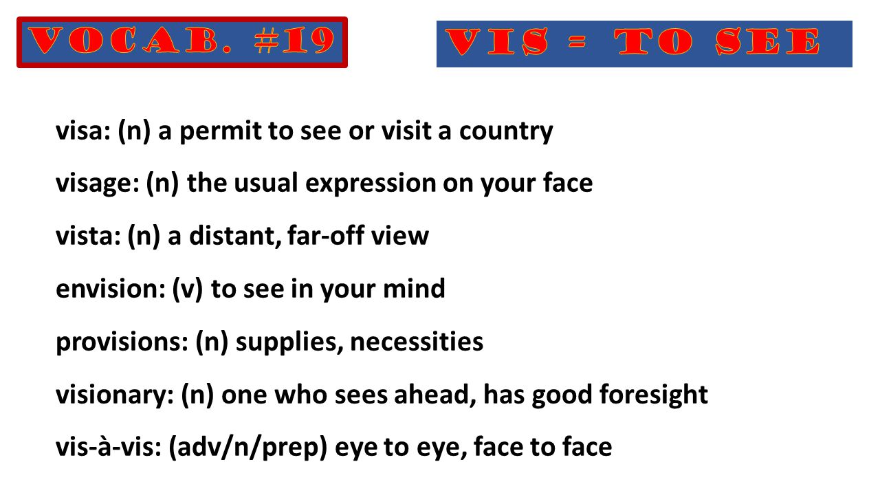 visa: (n) a permit to see or visit a country visage: (n) the usual expression on your face vista: (n) a distant, far-off view envision: (v) to see in your mind provisions: (n) supplies, necessities visionary: (n) one who sees ahead, has good foresight vis-à-vis: (adv/n/prep) eye to eye, face to face