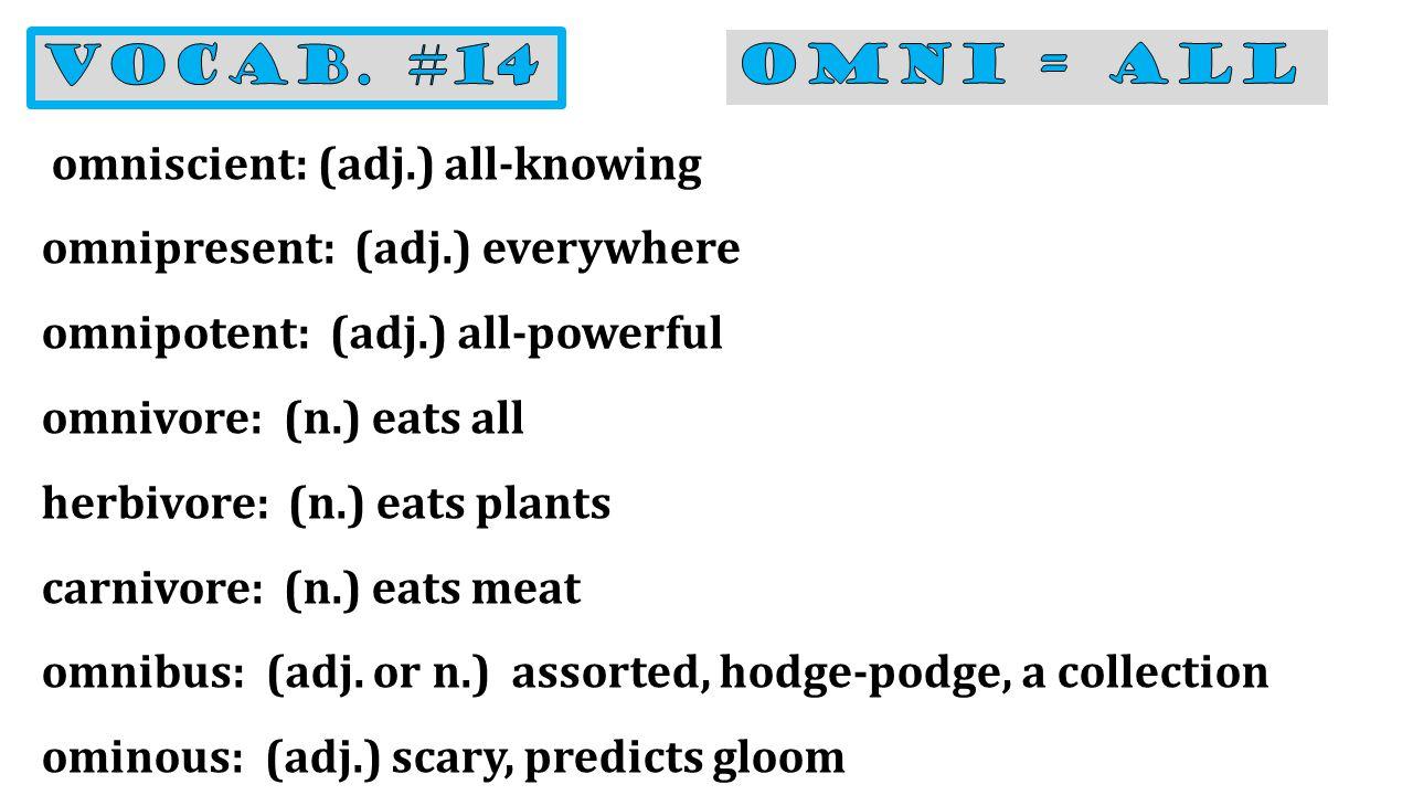 omniscient: (adj.) all-knowing omnipresent: (adj.) everywhere omnipotent: (adj.) all-powerful omnivore: (n.) eats all herbivore: (n.) eats plants carnivore: (n.) eats meat omnibus: (adj.