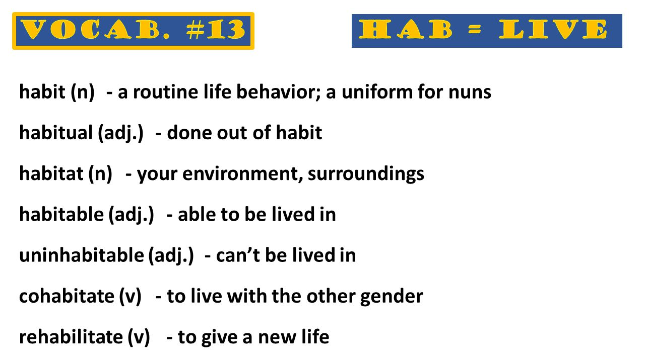- to give a new life habit (n)- a routine life behavior; a uniform for nuns habitual (adj.)- done out of habit habitat (n)- your environment, surroundings habitable (adj.)- able to be lived in uninhabitable (adj.)- can't be lived in cohabitate (v)- to live with the other gender rehabilitate (v)