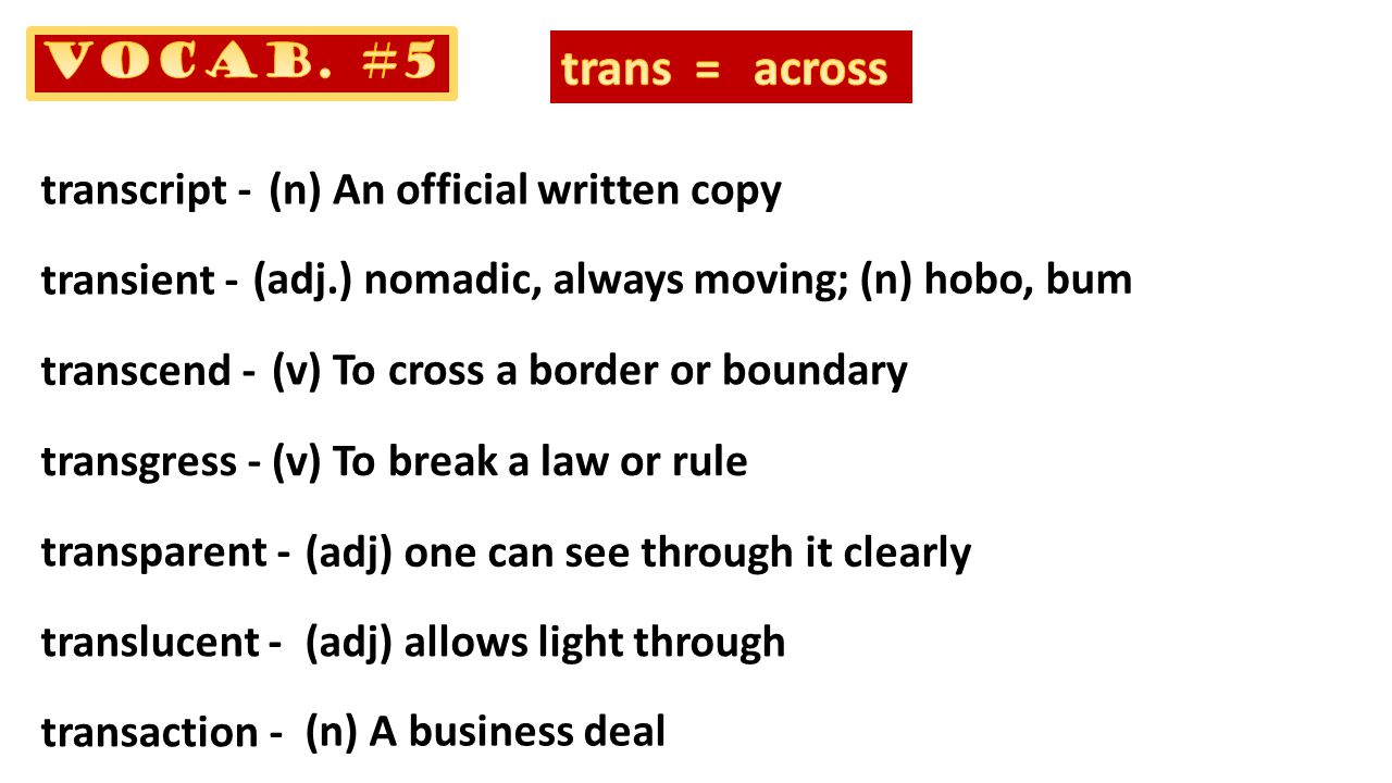 transcript - transient - transcend - transgress - transparent - translucent - transaction - (n) An official written copy (adj.) nomadic, always moving; (n) hobo, bum (v) To cross a border or boundary (v) To break a law or rule (adj) one can see through it clearly (adj) allows light through (n) A business deal