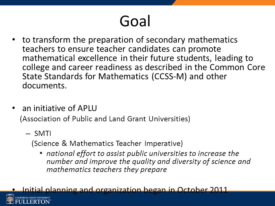 Goal to transform the preparation of secondary mathematics teachers to ensure teacher candidates can promote mathematical excellence in their future students, leading to college and career readiness as described in the Common Core State Standards for Mathematics (CCSS-M) and other documents.