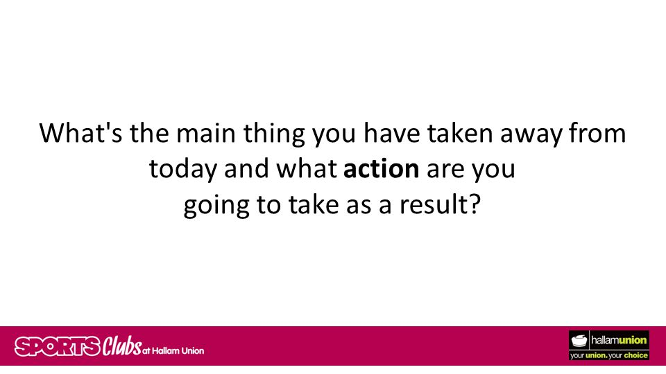 What s the main thing you have taken away from today and what action are you going to take as a result