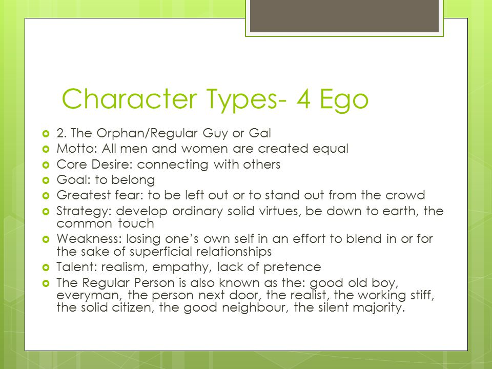 Character Types- 4 Ego  2. The Orphan/Regular Guy or Gal  Motto: All men and women are created equal  Core Desire: connecting with others  Goal: t