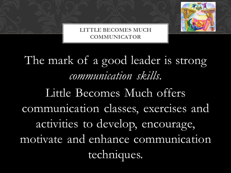 The mark of a good leader is strong communication skills.
