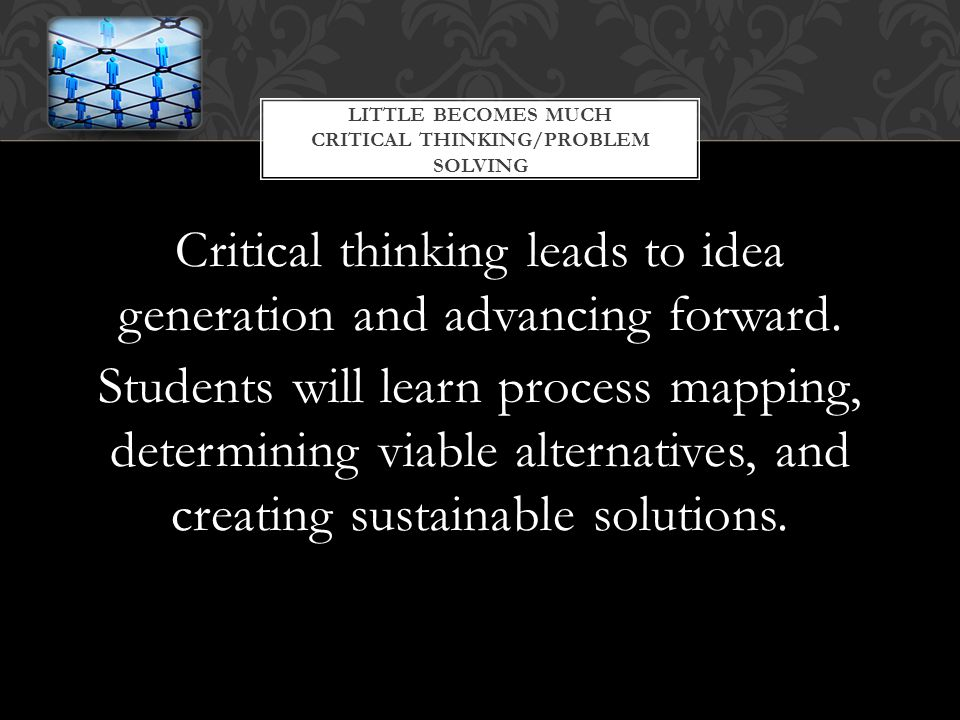 Critical thinking leads to idea generation and advancing forward.