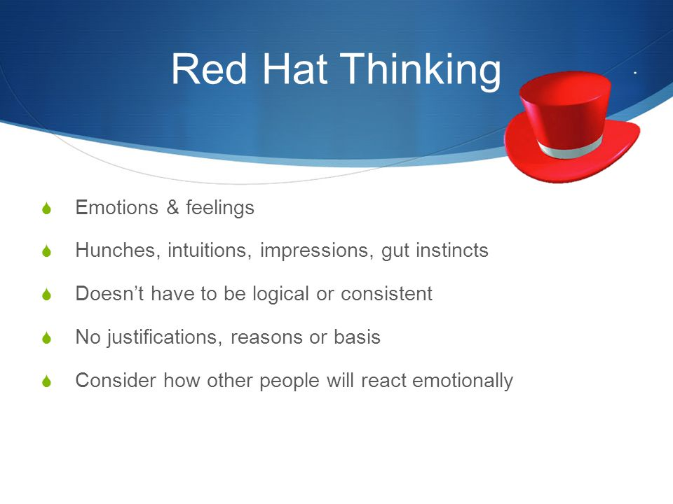 Red Hat Thinking  Emotions & feelings  Hunches, intuitions, impressions, gut instincts  Doesn't have to be logical or consistent  No justification