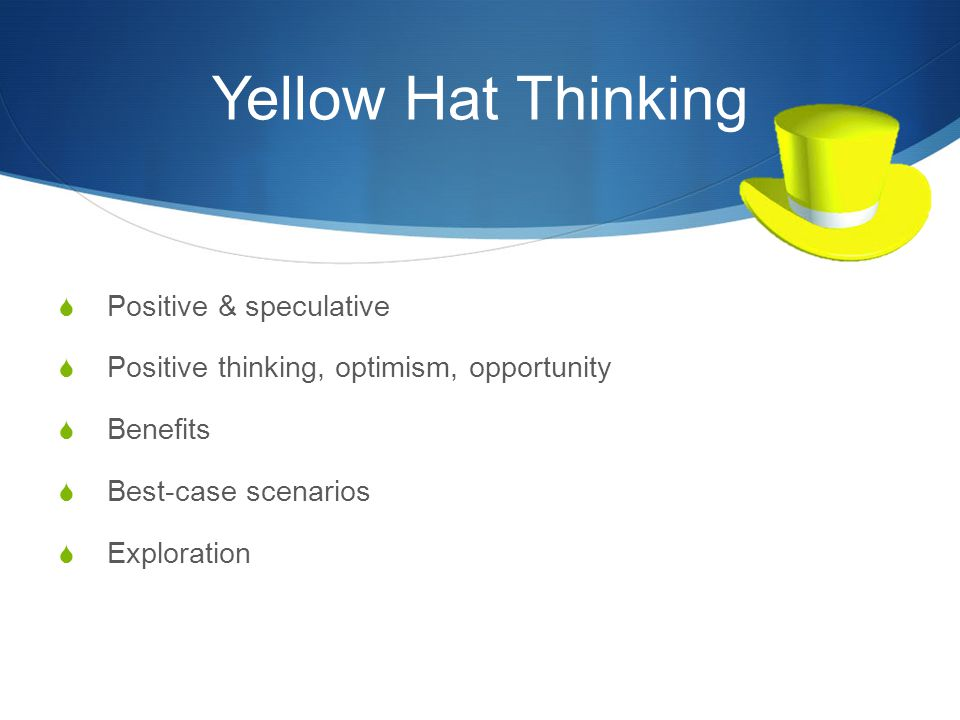 Yellow Hat Thinking  Positive & speculative  Positive thinking, optimism, opportunity  Benefits  Best-case scenarios  Exploration
