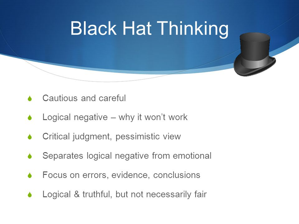 Black Hat Thinking  Cautious and careful  Logical negative – why it won't work  Critical judgment, pessimistic view  Separates logical negative from emotional  Focus on errors, evidence, conclusions  Logical & truthful, but not necessarily fair