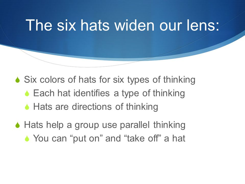 The six hats widen our lens:  Six colors of hats for six types of thinking  Each hat identifies a type of thinking  Hats are directions of thinking