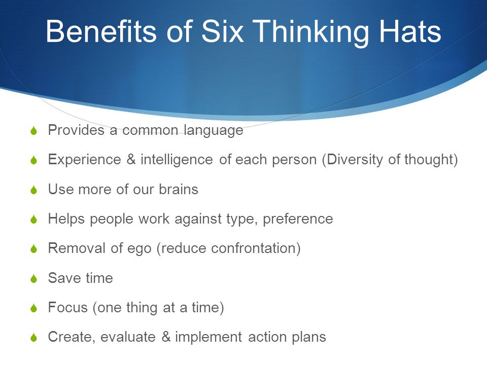 Benefits of Six Thinking Hats  Provides a common language  Experience & intelligence of each person (Diversity of thought)  Use more of our brains  Helps people work against type, preference  Removal of ego (reduce confrontation)  Save time  Focus (one thing at a time)  Create, evaluate & implement action plans
