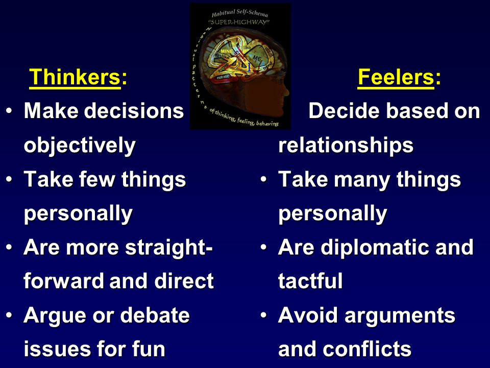 Thinkers: Thinkers: Make decisions objectivelyMake decisions objectively Take few things personallyTake few things personally Are more straight- forward and directAre more straight- forward and direct Argue or debate issues for funArgue or debate issues for fun Feelers: Decide based on relationships Take many things personally Are diplomatic and tactful Avoid arguments and conflicts