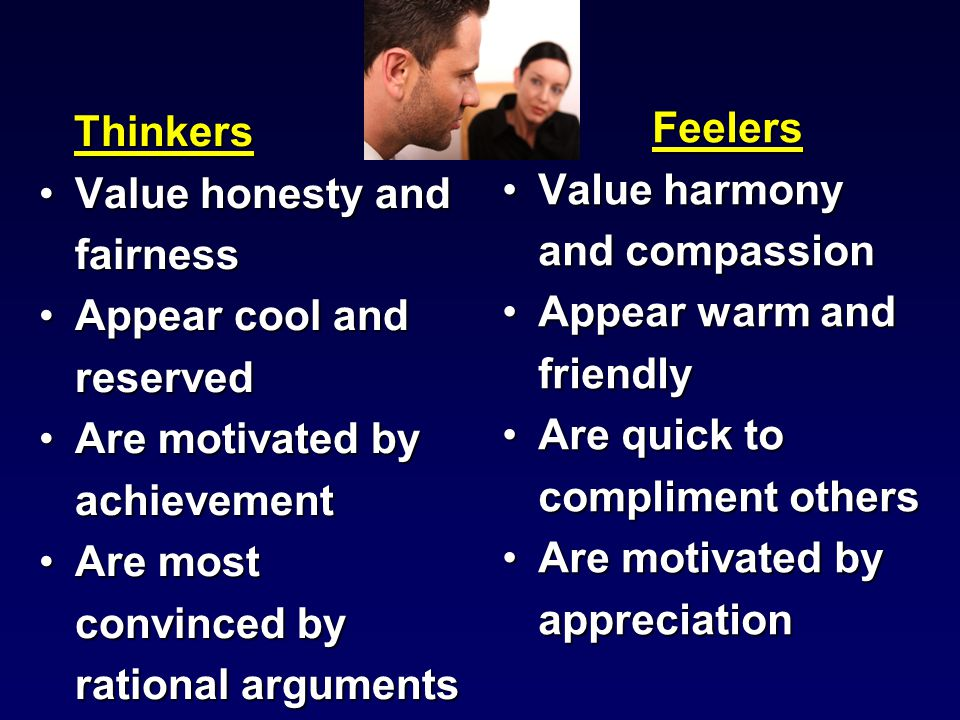 Thinkers Thinkers Value honesty and fairnessValue honesty and fairness Appear cool and reservedAppear cool and reserved Are motivated by achievementAre motivated by achievement Are most convinced by rational argumentsAre most convinced by rational arguments Feelers Value harmony and compassion Appear warm and friendly Are quick to compliment others Are motivated by appreciation