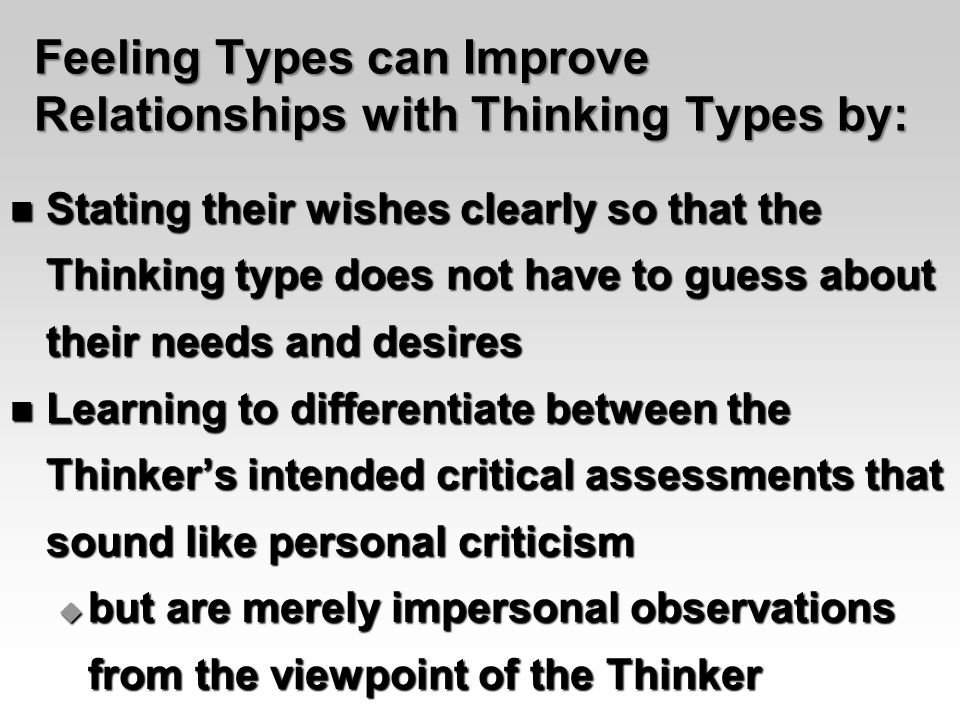 Feeling Types can Improve Relationships with Thinking Types by: Stating their wishes clearly so that the Thinking type does not have to guess about their needs and desires Stating their wishes clearly so that the Thinking type does not have to guess about their needs and desires Learning to differentiate between the Thinker's intended critical assessments that sound like personal criticism Learning to differentiate between the Thinker's intended critical assessments that sound like personal criticism  but are merely impersonal observations from the viewpoint of the Thinker