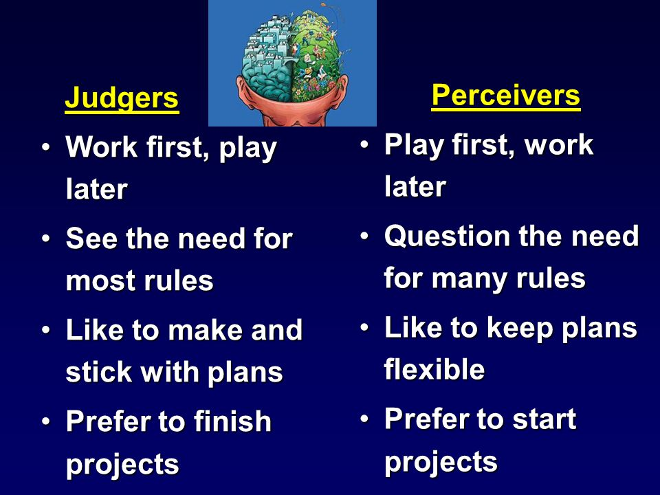 Judgers Judgers Work first, play laterWork first, play later See the need for most rulesSee the need for most rules Like to make and stick with plansLike to make and stick with plans Prefer to finish projectsPrefer to finish projects Perceivers Play first, work later Question the need for many rules Like to keep plans flexible Prefer to start projects