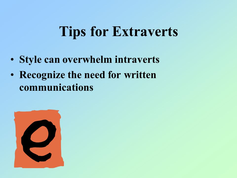 Tips for Extraverts Style can overwhelm intraverts Recognize the need for written communications
