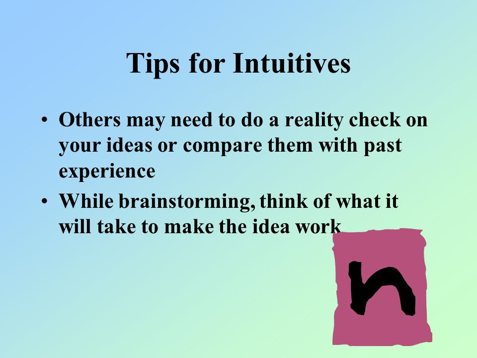 Tips for Intuitives Others may need to do a reality check on your ideas or compare them with past experience While brainstorming, think of what it will take to make the idea work
