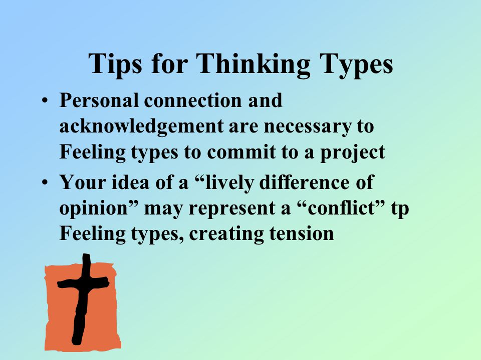 Tips for Thinking Types Personal connection and acknowledgement are necessary to Feeling types to commit to a project Your idea of a lively difference of opinion may represent a conflict tp Feeling types, creating tension