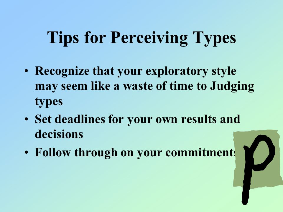 Tips for Perceiving Types Recognize that your exploratory style may seem like a waste of time to Judging types Set deadlines for your own results and decisions Follow through on your commitments