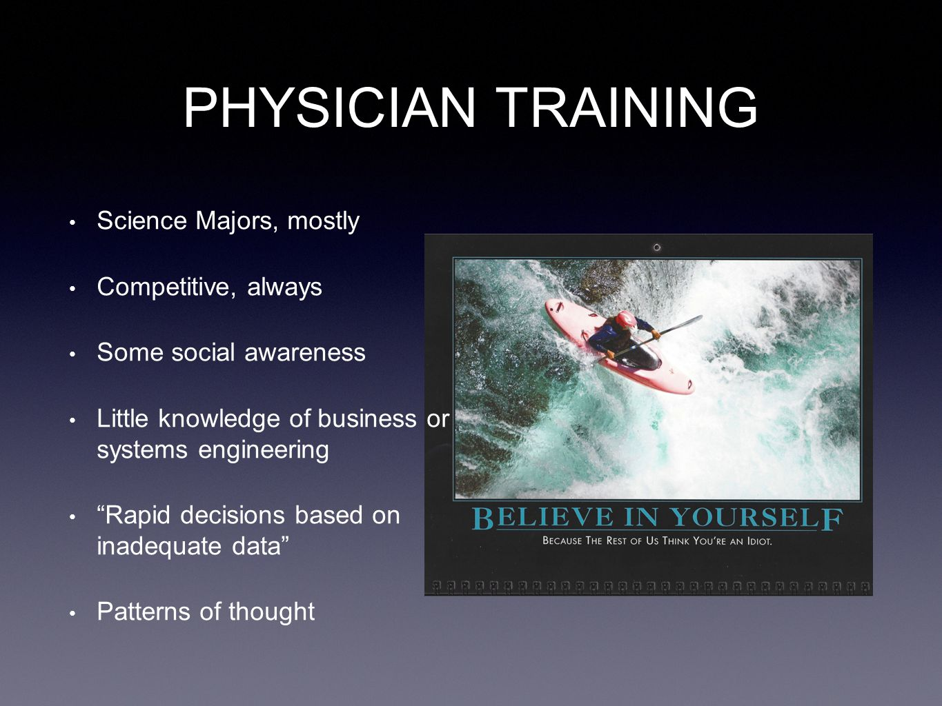 PHYSICIAN TRAINING Science Majors, mostly Competitive, always Some social awareness Little knowledge of business or systems engineering Rapid decisions based on inadequate data Patterns of thought