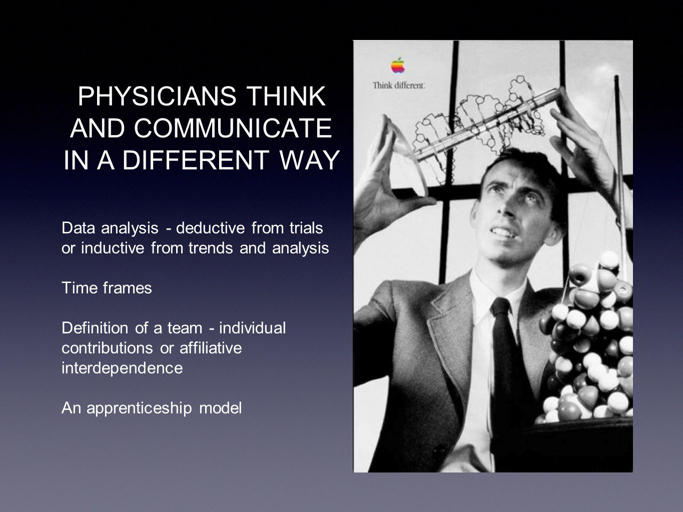 PHYSICIANS THINK AND COMMUNICATE IN A DIFFERENT WAY Data analysis - deductive from trials or inductive from trends and analysis Time frames Definition of a team - individual contributions or affiliative interdependence An apprenticeship model