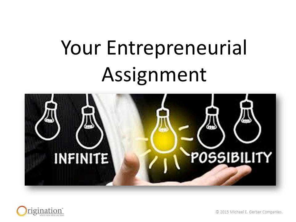 © 2015 Michael E. Gerber Companies. Your Entrepreneurial Assignment