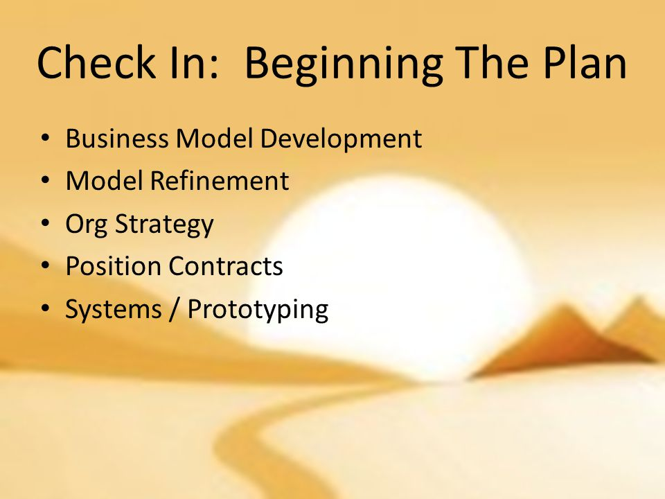 Check In: Beginning The Plan Business Model Development Model Refinement Org Strategy Position Contracts Systems / Prototyping
