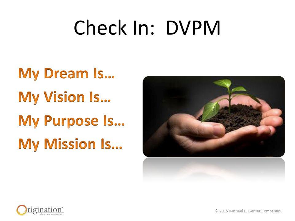 © 2015 Michael E. Gerber Companies. Check In: DVPM