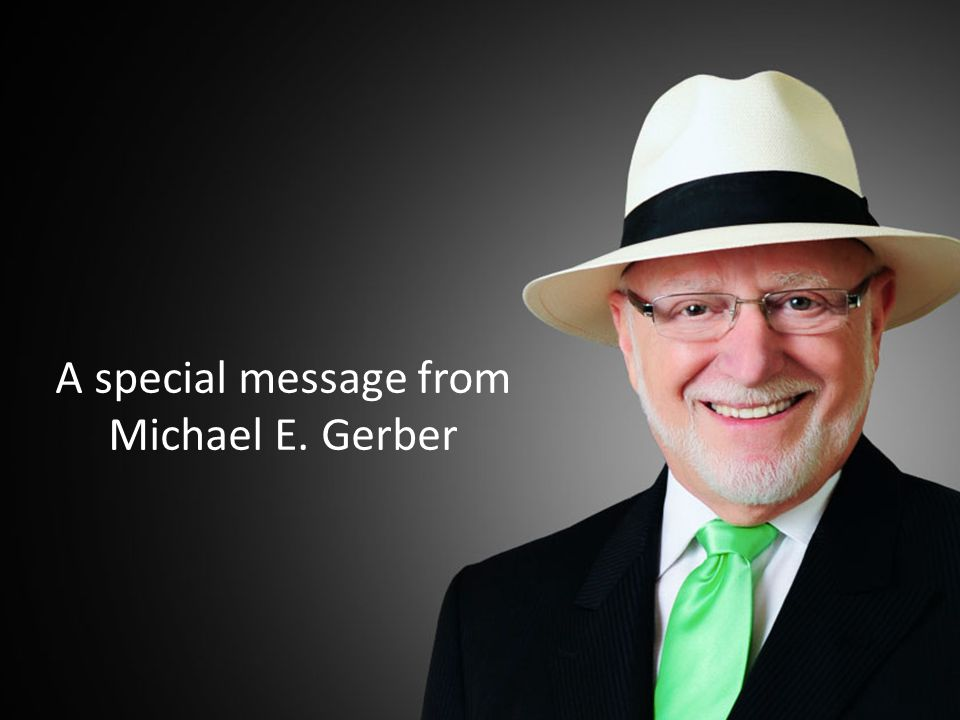 A personal message from Michael E. Gerber A special message from Michael E. Gerber