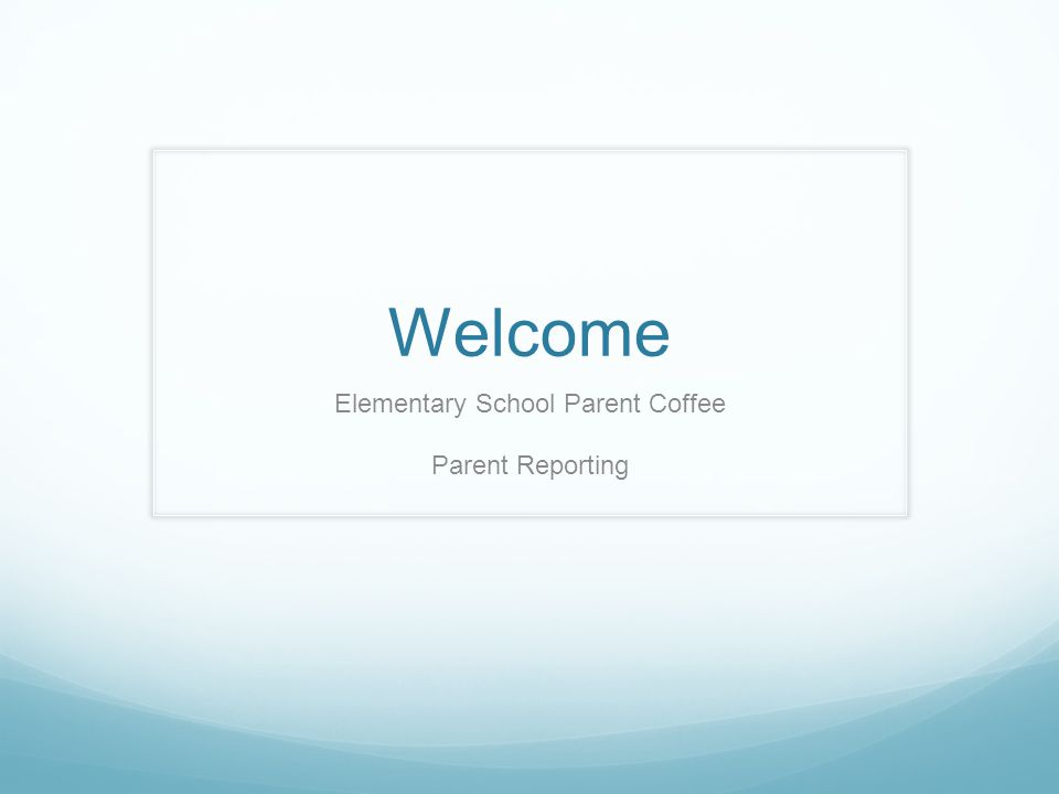 Welcome Elementary School Parent Coffee Parent Reporting
