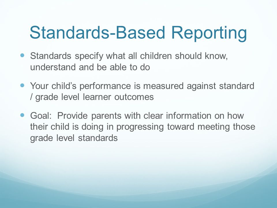 Standards-Based Reporting Standards specify what all children should know, understand and be able to do Your child's performance is measured against standard / grade level learner outcomes Goal: Provide parents with clear information on how their child is doing in progressing toward meeting those grade level standards