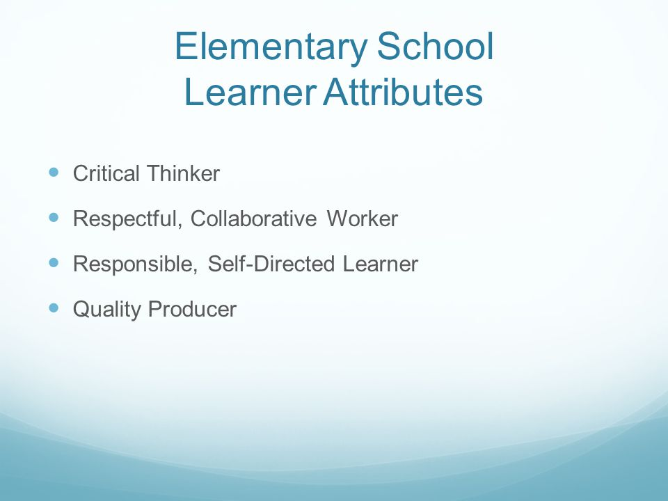 Elementary School Learner Attributes Critical Thinker Respectful, Collaborative Worker Responsible, Self-Directed Learner Quality Producer