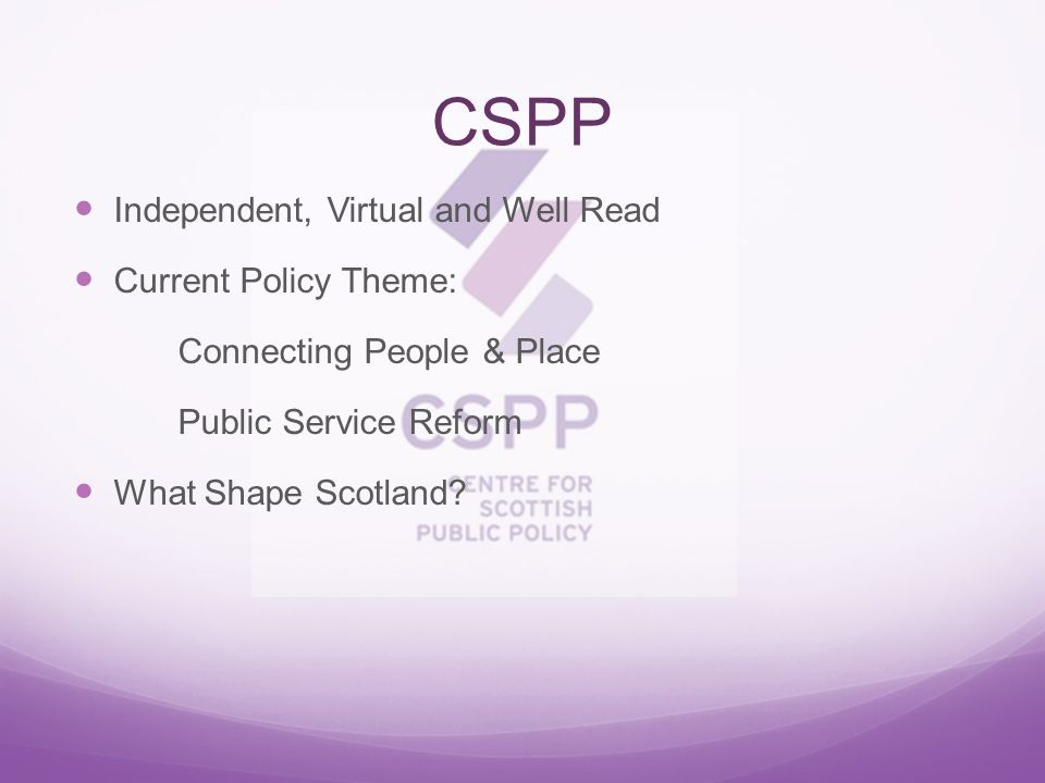 CSPP Independent, Virtual and Well Read Current Policy Theme: Connecting People & Place Public Service Reform What Shape Scotland