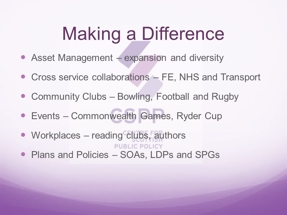 Making a Difference Asset Management – expansion and diversity Cross service collaborations – FE, NHS and Transport Community Clubs – Bowling, Football and Rugby Events – Commonwealth Games, Ryder Cup Workplaces – reading clubs, authors Plans and Policies – SOAs, LDPs and SPGs