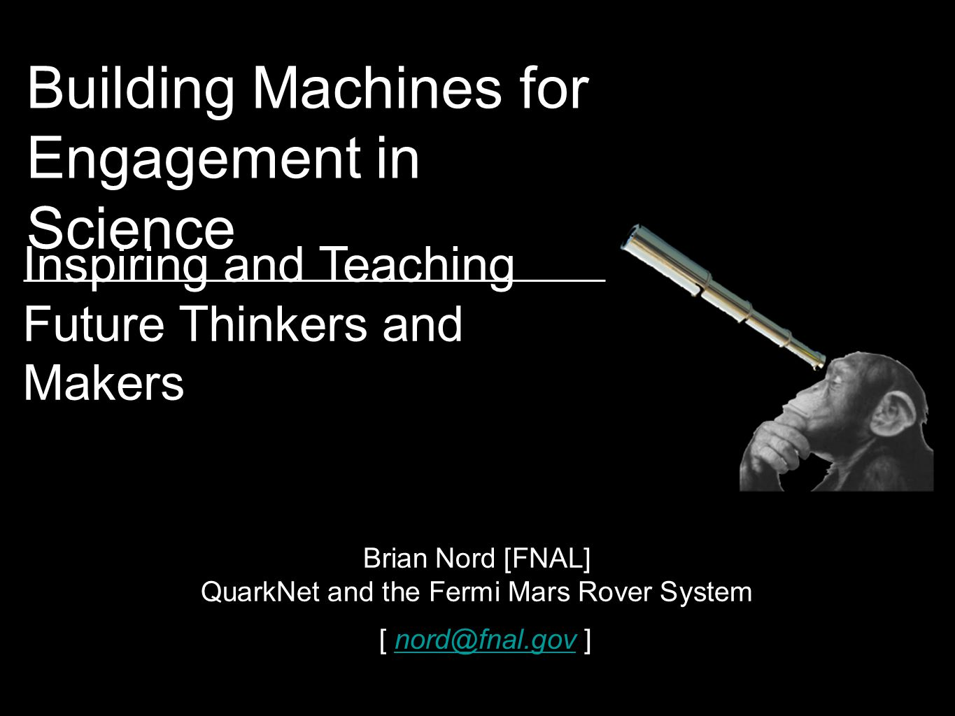 Building Machines for Engagement in Science Brian Nord [FNAL] QuarkNet and the Fermi Mars Rover System [ nord@fnal.gov ]nord@fnal.gov Inspiring and Teaching Future Thinkers and Makers