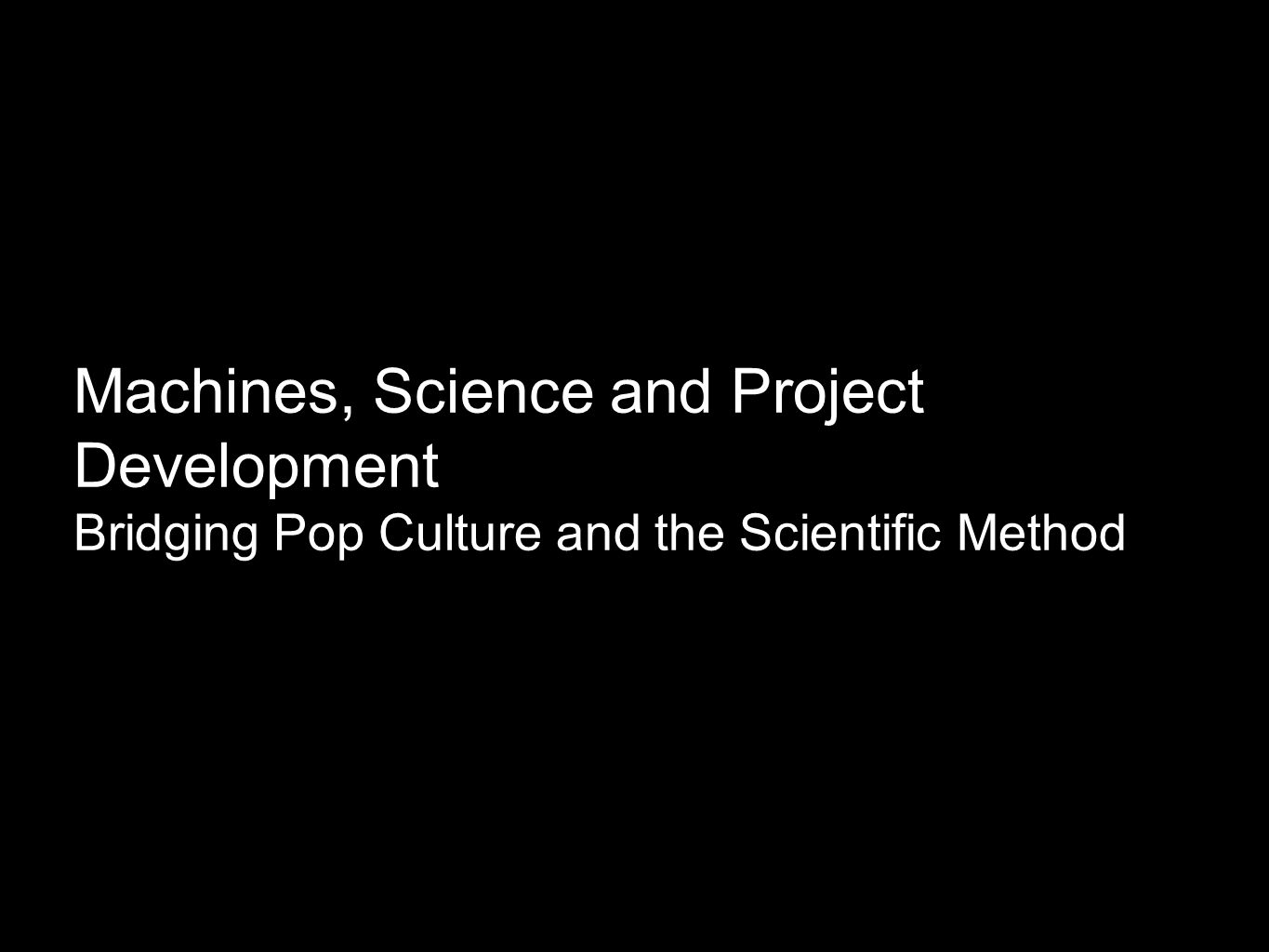 Machines, Science and Project Development Bridging Pop Culture and the Scientific Method