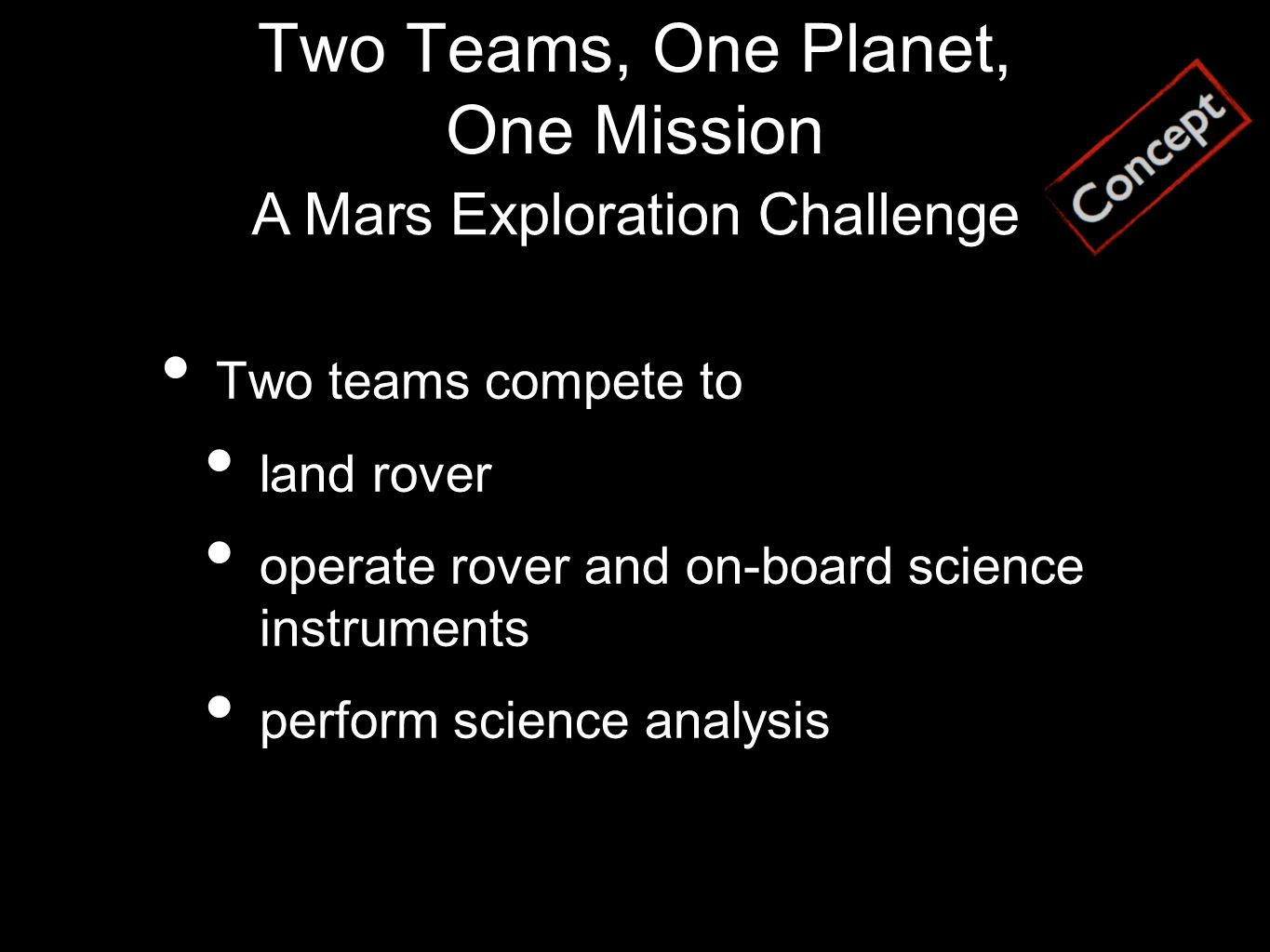 Two Teams, One Planet, One Mission Two teams compete to land rover operate rover and on-board science instruments perform science analysis A Mars Exploration Challenge